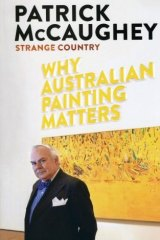Forensic knowledge: <i>Strange Country: Why Australian Painting Matters</i>, by Patrick McCaughey.