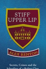 Stiff Upper Lip: Secrets, Crimes and the Schooling of a Ruling Class, by Alex Renton.