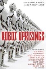 Robot Uprisings, edited by Daniel H. Wilson and John Joseph Adams.