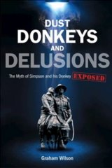 Fascinating ... <i>Dust, Donkeys and Delusions: The Myth of Simpson and his Donkey</i> by Graham Wilson.