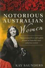 Notorious Australian Women by Kay Saunders (ABC Books, $35).