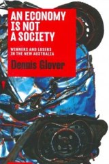Dennis Glover's new book An Economy is Not a Society: Winners and Losers in the New Australia.