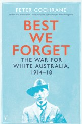 <i>Best We Forget: The War for White Australia 1914-18</i> by Peter Cochrane