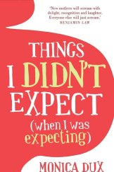 <em>Things I Didn't Expect (When I Was Expecting)</em> by Monica Dux.