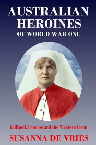 <em>Australian Heroines of World War One</em> by Susanna de Vries.