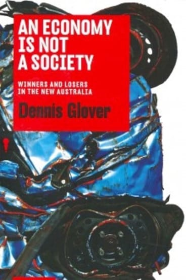 Dennis Glover's new book An Economy is Not a Society: Winners and Losers in the New Australia (Black Inc/Redback) rrp $19.95