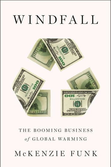 <i>Windfall: The Booming Business of Global Warming</i>, by McKenzie Funk.