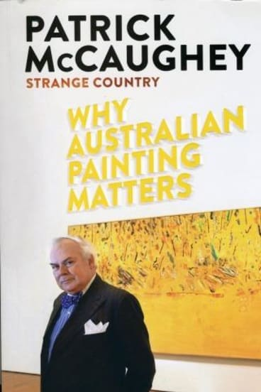 Refreshing read: <i>Strange Country: Why Australian Painting Matters</i> by Patrick McCaughey.