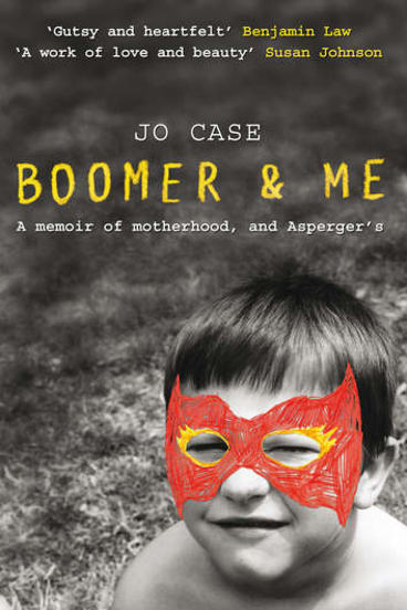 <i>Boomer & Me: A memoir of motherhood, and Asperger's</i> by Jo Case.