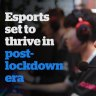 Competitive gaming is set to thrive in the post-lockdown era