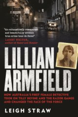 """Lillian Armfield: How Australia's First Female Detective Took On Tilly Devine And The Razor Gangs And Changed The Face Of The Force"", by Leigh Straw ."