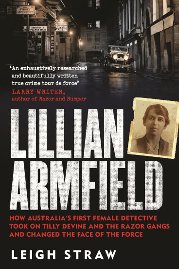"""""""Lillian Armfield: How Australia's First Female Detective Took On Tilly Devine And The Razor Gangs And Changed The Face Of The Force"""", by Leigh Straw ."""