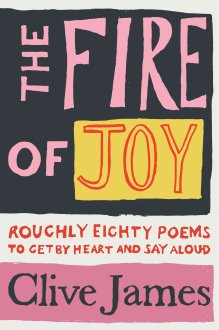 The Fire of Joy: Roughly Eighty Poems to Get by Heart and Say Aloud, Clive James, Picador