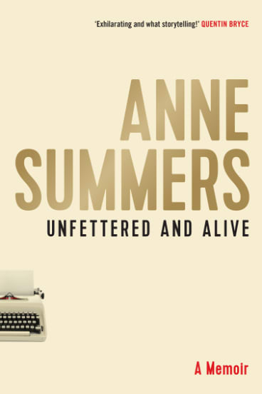 Unfettered and Alive: A memoir. By Anne Summers. Allen & Unwin. $39.99.