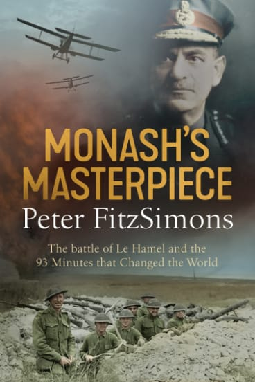 Monash's Masterpiece: The Battle of Le Hamel and the 93 minutes that Changed the World, by Peter FitzSimons.