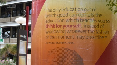 The motto upon which Murdoch University was founded: 'The only education out of which good can come is the education which teaches you to think for yourself, instead of swallowing whatever the fashion of the moment may prescribe', Sir Walter Murdoch, 1926.