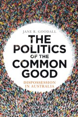 The Politics of the Common Good: Dispossession in Australia by Jane R. Goodall.