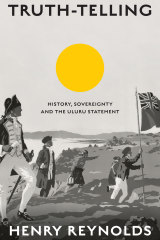 <i>Truth-telling: History, Sovereignty and the Uluru Statement</i> by Henry Reynolds