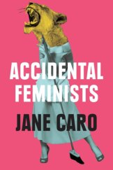 Accidental Feminists, by Jane Caro, MUP, $32.99.