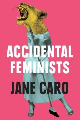 Accidental Feminists by Jane Caro.