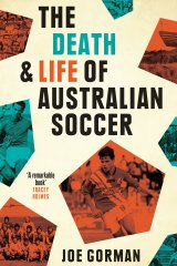 The Death and life of Australian Soccer. By Joe Gorman.