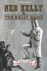 The Reporting of Ned Kelly and the Kelly Gang by Trudy Toohill.