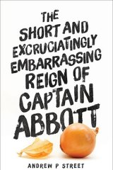 <i>The Short and Excruciatingly Embarrassing Reign of Captain Abbott</i>, by Andrew P. Street.