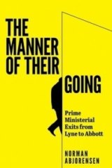 The Manner of their Going: Prime Ministerial Exits from Lyne to Abbott. By Norman Abjorensen. Australian Scholarly Publishing.  $44.