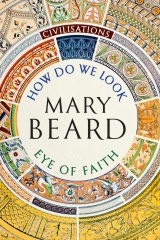 Civilisations: How Do We Look? The Eye of Faith. By Mary Beard.