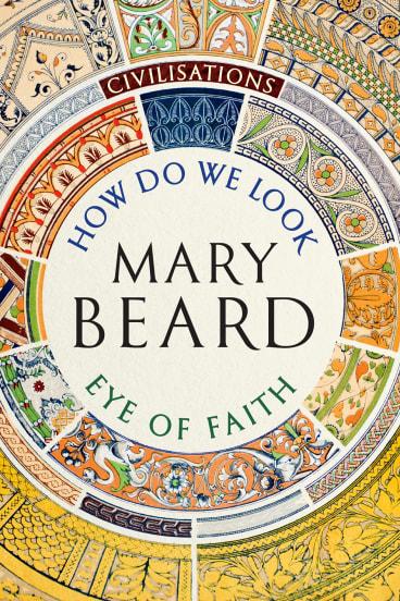 Civilisations: How Do We Look? The Eye of Faith. By Mary Beard.