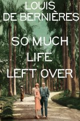 So Much Life Left Over. By Louis de Bernieres.