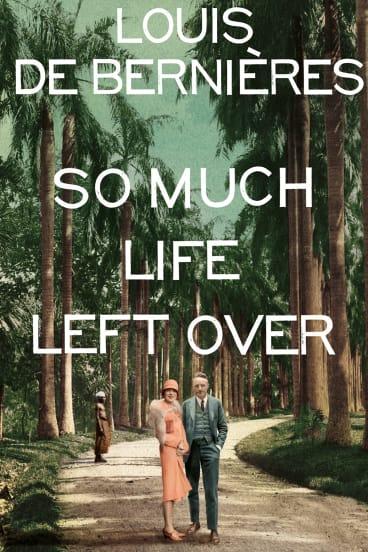 So Much Life Left Over. By Louis de Bernieres.