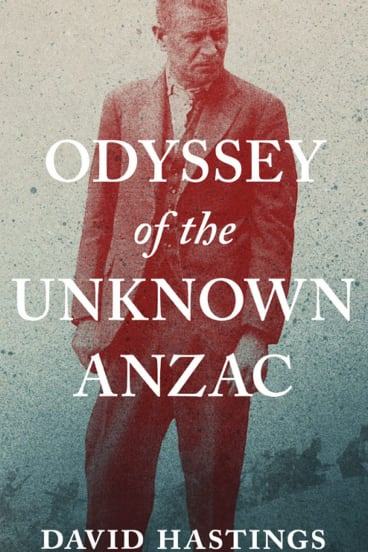 Odyssey of the Unknown Anzac. By David Hastings.