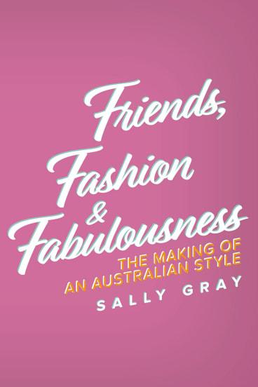 Friends, Fashion & Fabulousness. By Sally Gray.
