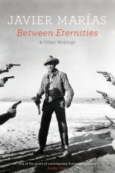 <i>Between Eternities and Other Writings</i>, by Javier Marias.
