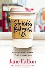 Strictly Between Us, by Jane Fallon. Michael Joseph. $32.99.