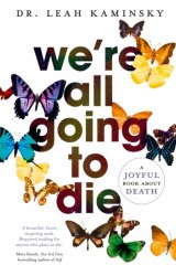 <i>We're All Going to Die</i> by Dr Leah Kaminsky.