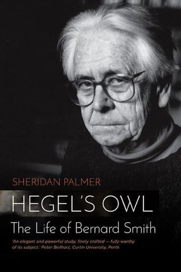 Sheridan Palmer's <I>Hegel's Owl: The Life of Bernard Smith</i> is a brisk but ample biography.