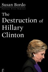 'The Destruction of Hillary Clinton', by Susan Bordo.