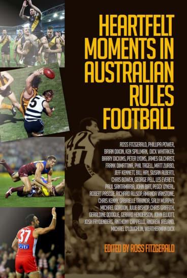 Heartfelt Moments in Australian Rules Football, edited by Ross Fitzgerald.