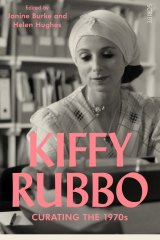 Kiffy Rubbo: Curating the Seventies. Edited by Janine Burke and Helen Hughes.