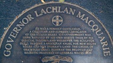 "A plaque dedicated to Governor Lachlan Macquarie begins with the words: ""He was a perfect gentleman, a Christian and supreme legislator of the human heart."""