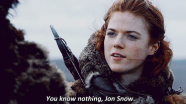 Don't be so hard on Jon, Ygritte. Nobody knows anything these days, not only in Game of Thrones - but most of us don't even know that.